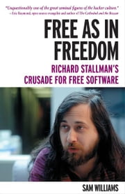 Free as in Freedom [Paperback] - Richard Stallman's Crusade for Free Software ebook by Sam Williams