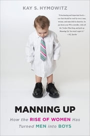 Manning Up - How the Rise of Women Has Turned Men into Boys ebook by Kay S. Hymowitz
