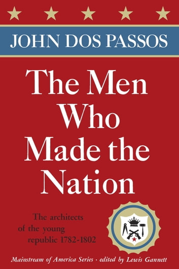 The Men Who Made the Nation - The architects of the young republic 1782-1802 eBook by John Dos Passos