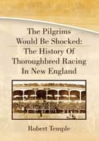 The Pilgrims Would Be Shocked: The History Of Thoroughbred Racing In New England ebook by Eli Schleifer With Robert Temple