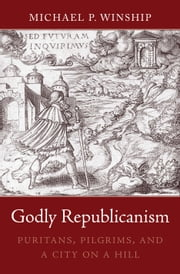 Godly Republicanism - Puritans, Pilgrims, and a City on a Hill ebook by Michael P. Winship