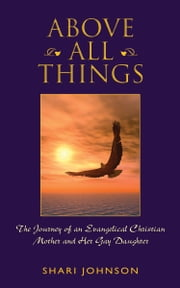 Above All Things - The Journey of an Evangelical Christian Mother and Her Gay Daughter ebook by Shari Johnson