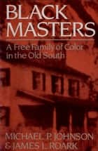 Black Masters: A Free Family of Color in the Old South ebook by Michael P. Johnson,James L. Roark