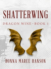 Shatterwing: Dragon Wine 1 ebook by Donna Maree Hanson,Donna Hanson
