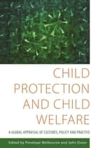 Child Protection and Child Welfare - A Global Appraisal of Cultures, Policy and Practice ebook by John Dixon, Penelope Welbourne, Selwyn Stanley,...
