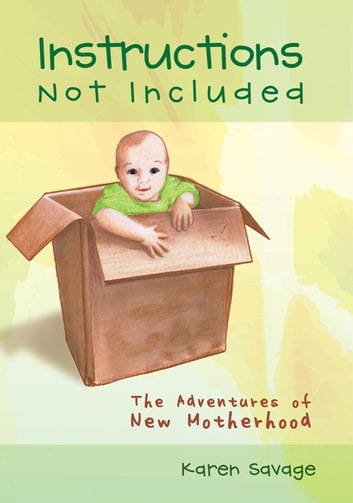 Instructions Not Included - The Adventures of New Motherhood ebook by Karen Savage