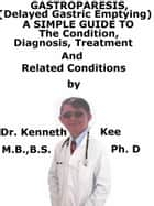Gastroparesis, (Delayed Gastric Emptying) A Simple Guide To The Condition, Diagnosis, Treatment And Related Conditions ebook by Kenneth Kee