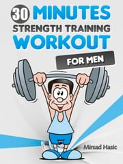 Strength Training for Men - The 30 Minute Workout With Free Weights ebook by Mirsad Hasic