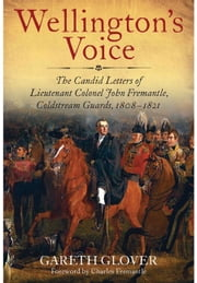 Wellington's Voice - The Candid Letters of Lieutenant Colonel John Fremantle, Coldstream Guards, 1808–1821 ebook by Gareth Glover