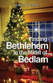 Finding Bethlehem in the Midst of Bedlam - Large Print - An Advent Study ebook by James W. Moore
