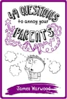 49 Questions to Annoy Your Parents ebook by James Warwood