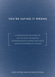 You're Saying It Wrong - A Pronunciation Guide to the 150 Most Commonly Mispronounced Words--and Their Tangled Histories of Misuse ebook by Ross Petras,Kathryn Petras