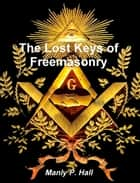 The Lost Keys of Freemasonry ebook by Manly P. Hall