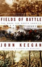 Fields of Battle - The Wars for North America ebook by John Keegan
