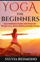 Yoga for Beginners: Your Definitive Guide with Poses for Weight Loss, Stress Relief and Body Toning ebook by Sylvia Redmond