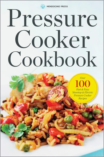 Pressure Cooker Cookbook: Over 100 Fast and Easy Stovetop and Electric Pressure Cooker Recipes ebook by Mendocino Press