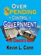 Overspending + Control = Government ebook by Kevin L. Cann