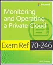 Exam Ref 70-246 - Monitoring and Operating a Private Cloud ebook by Orin Thomas