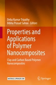 Properties and Applications of Polymer Nanocomposites - Clay and Carbon Based Polymer Nanocomposites ebook by