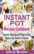 Instant Pot Recipes Cookbook - Insanely Amazing and Finger-Licking Meals at the Touch of a Button ebook by
