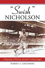 """Swish"" Nicholson: A Biography of Wartime Baseball's Leading Slugger ebook by Robert A. Greenberg"