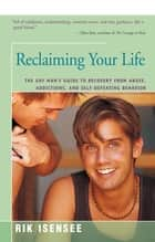 Reclaiming Your Life - The Gay Man's Guide to Recovery from Abuse, Addictions, and Self-Defeating Behavior ebook by Rik Isensee