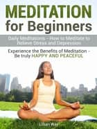 Meditation for Beginners: How to Meditate to Relieve Stress and Depression. Experience the Benefits with Daily Meditations ebook by Lilly Way