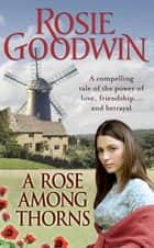 A Rose Among Thorns - A heartrending saga of family, friendship and love ebook by Rosie Goodwin
