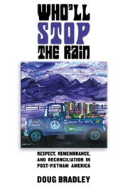 Who'll Stop the Rain - Respect, Remembrance, and Reconciliation in Post-Vietnam America ebook by Doug Bradley