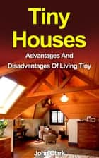 Tiny Houses: Advantages And Disadvantages Of Living Tiny ebook by John Clark