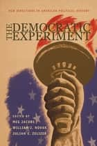 The Democratic Experiment - New Directions in American Political History eBook by Meg Jacobs, William J. Novak, Julian Zelizer