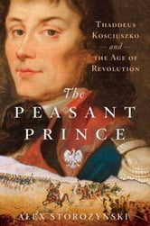 The Peasant Prince - and the Age of Revolution ebook by Alex Storozynski