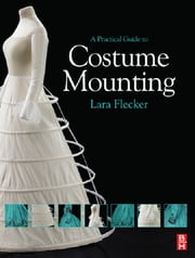 A Practical Guide to Costume Mounting ebook by Lara Flecker