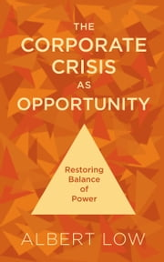 The Corporate Crisis As Opportunity: Restoring Balance of Power ebook by Albert Low