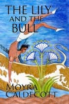 The Lily and the Bull ebook by Moyra Caldecott