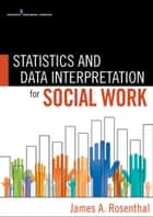 Statistics and Data Interpretation for Social Work ebook by James Rosenthal, PhD,Gloria Rosenthal