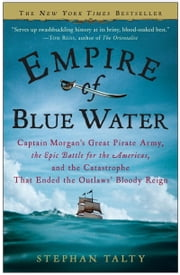 Empire of Blue Water - Captain Morgan's Great Pirate Army, the Epic Battle for the Americas, and the Catastrophe That Ended the Outlaws' Bloody Reign ebook by Stephan Talty