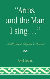 """Arms, and the Man I sing . . ."" - A Preface to Dryden's Æneid ebook by Arvid Løsnes"