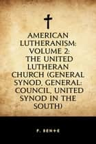 American Lutheranism: Volume 2: The United Lutheran Church (General Synod, General: Council, United Synod in the South) ebook by F. Bente