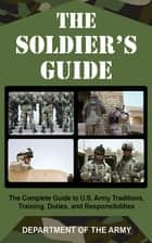 The Soldier's Guide - The Complete Guide to U.S. Army Traditions, Training, and Responsibilities ebook by Army