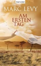 Am ersten Tag - Roman ebook by Marc Levy, Eliane Hagedorn, Bettina Runge