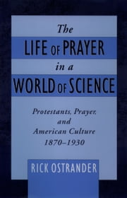 The Life of Prayer in a World of Science: Protestants, Prayer, and American Culture, 1870-1930 ebook by Rick Ostrander