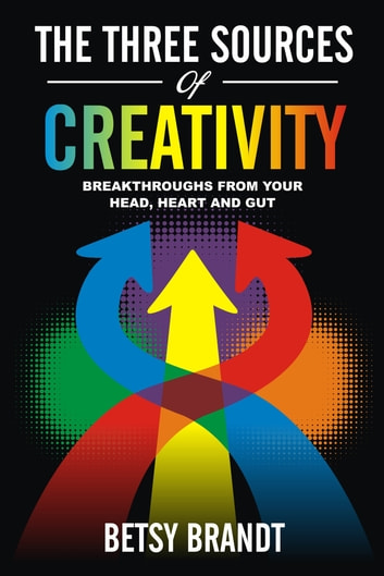 The Three Sources of Creativity: Breakthroughs from Your Head, Heart and Gut ebook by Betsy Brandt