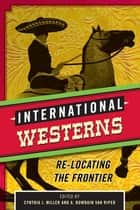 International Westerns - Re-Locating the Frontier ebook by Cynthia J. Miller, A. Bowdoin Van Riper