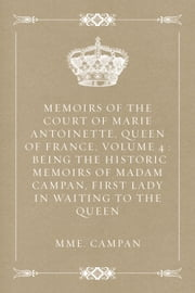Memoirs of the Court of Marie Antoinette, Queen of France, Volume 4 : Being the Historic Memoirs of Madam Campan, First Lady in Waiting to the Queen ebook by Mme. Campan