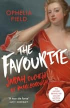 The Favourite - The Life of Sarah Churchill and the History Behind the Major Motion Picture ebook by