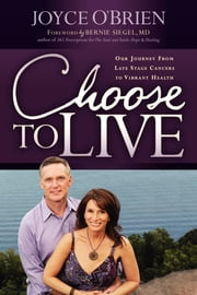 Choose to Live! - Our Journey from Late Stage Cancers to Vibrant Health ebook by Joyce O'Brien