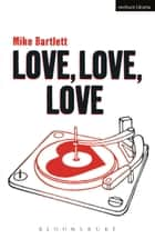 Love, Love, Love eBook by Mike Bartlett, James Grieve
