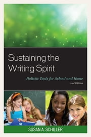 Sustaining the Writing Spirit - Holistic Tools for School and Home ebook by Susan A. Schiller