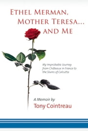 Ethel Merman, Mother Teresa...and Me - My Improbable Journey from Châteaux in France to the Slums of Calcutta ebook by Tony Cointreau